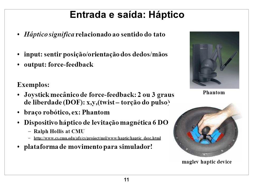 11 Entrada e saída: Háptico Háptico significa relacionado ao sentido do tato input: sentir posição/orientação dos dedos/mãos output: force-feedback Ex