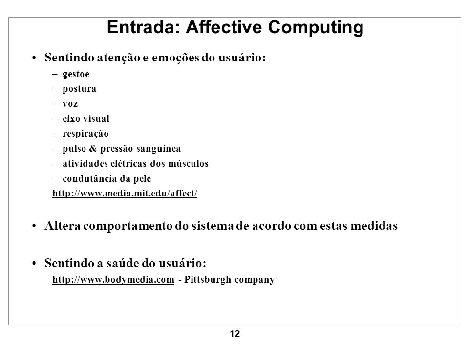 12 Entrada: Affective Computing Sentindo atenção e emoções do usuário: –gestoe –postura –voz –eixo visual –respiração –pulso & pressão sanguínea –ativ