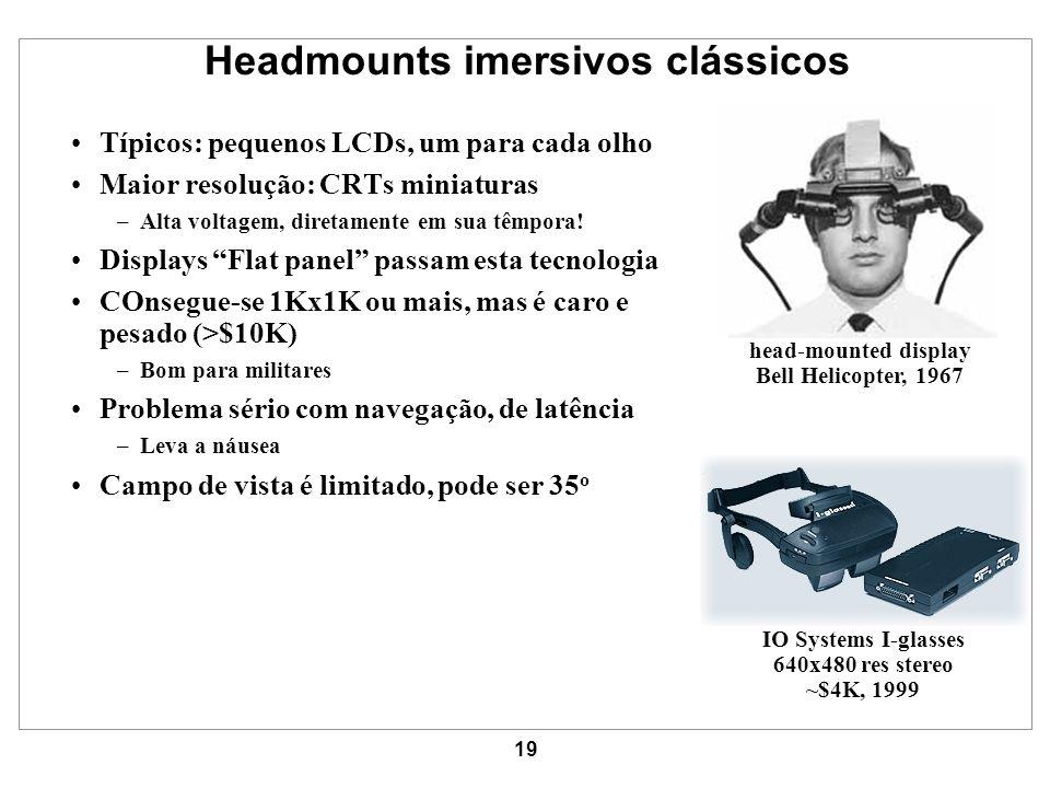 19 Headmounts imersivos clássicos Típicos: pequenos LCDs, um para cada olho Maior resolução: CRTs miniaturas –Alta voltagem, diretamente em sua têmpor