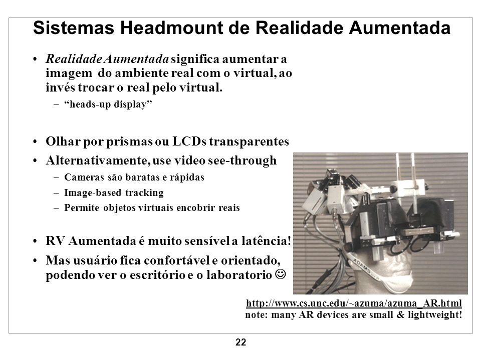 22 Sistemas Headmount de Realidade Aumentada Realidade Aumentada significa aumentar a imagem do ambiente real com o virtual, ao invés trocar o real pe