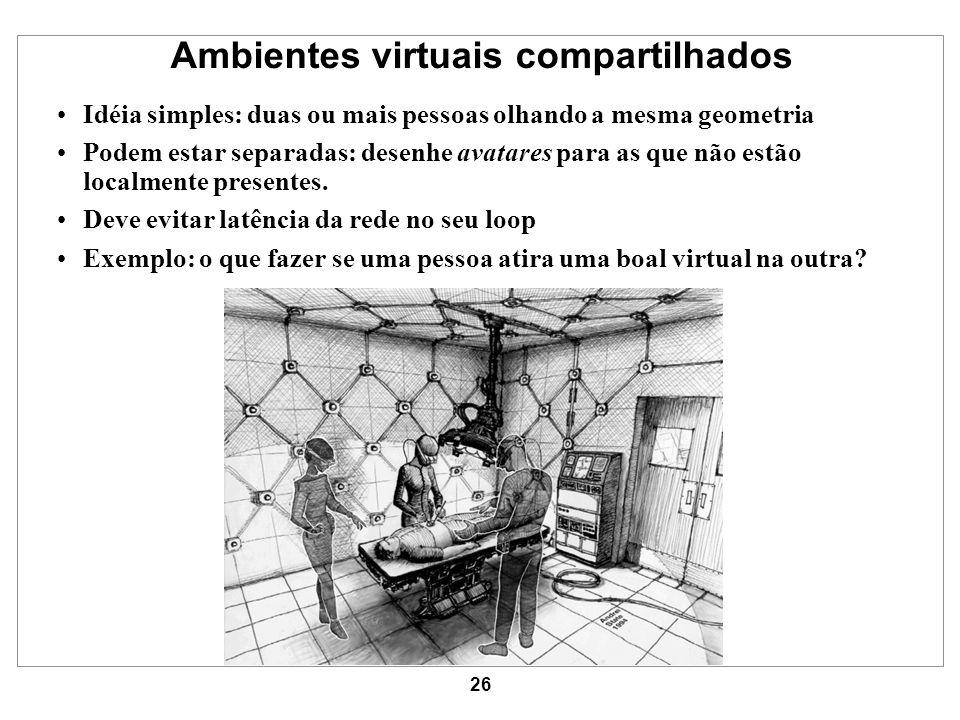 26 Ambientes virtuais compartilhados Idéia simples: duas ou mais pessoas olhando a mesma geometria Podem estar separadas: desenhe avatares para as que