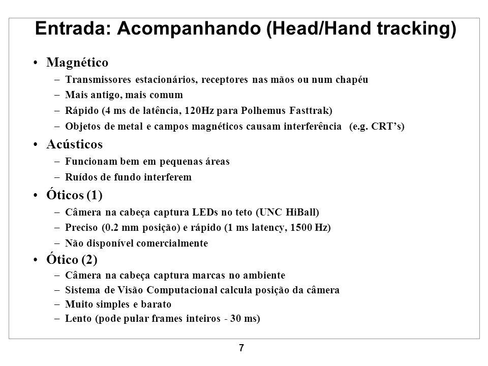 7 Entrada: Acompanhando (Head/Hand tracking) Magnético –Transmissores estacionários, receptores nas mãos ou num chapéu –Mais antigo, mais comum –Rápid