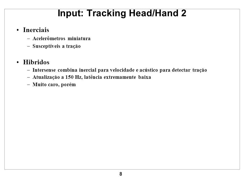 8 Input: Tracking Head/Hand 2 Inerciais –Acelerômetros miniatura –Susceptíveis a tração Hibridos –Intersense combina inercial para velocidade e acústi
