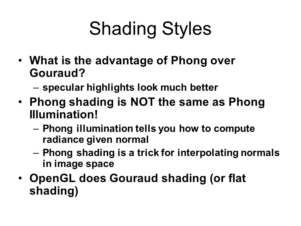 Shading Styles What is the advantage of Phong over Gouraud? –specular highlights look much better Phong shading is NOT the same as Phong Illumination!