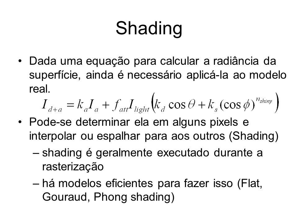 More Common Shading Styles Faceted shading: no interpolation –color constant within polygon –least expensive Gouraud shading: interpolate colors –shade each vertex –linearly interpolate color across polygon –cost: three integer adds per pixel Phong shading: interpolate normals –calculate vertex normals –linearly interpolate normals across polygon –use interpolated normal to shade each pixel (expensive!) –cost: tens of floating point computations per pixel Texture Mapping: interpolate texture coordinates –use those coordinates to do texture lookup for each pixel