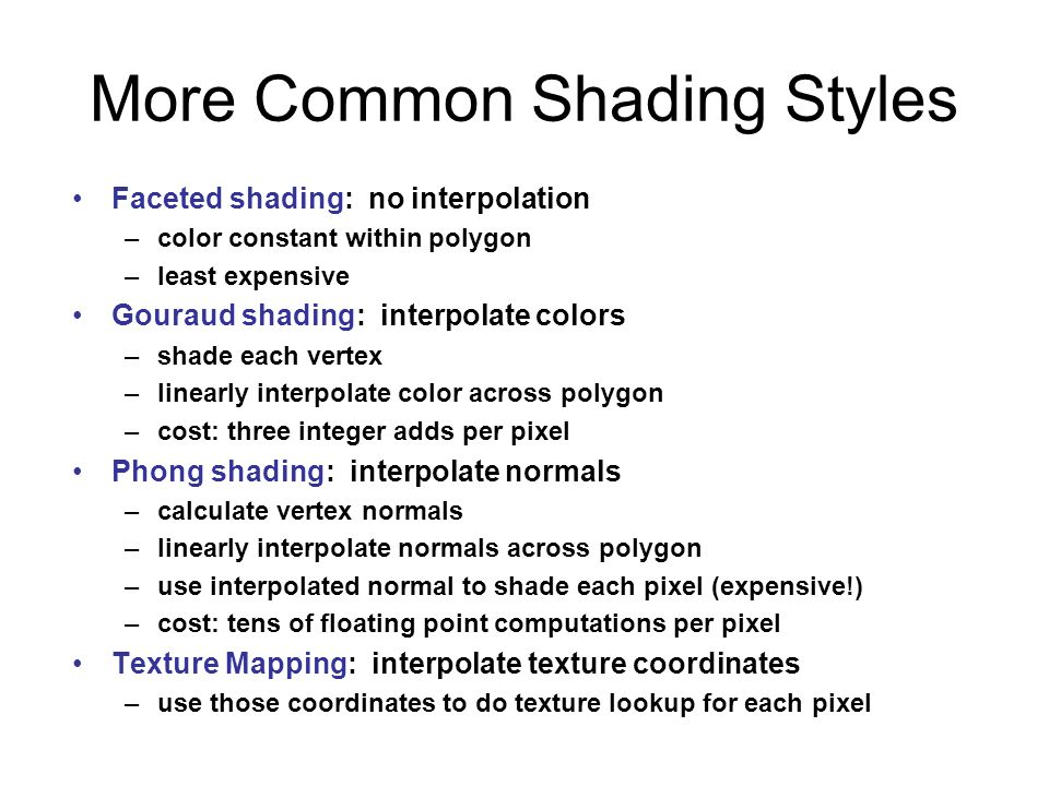 More Common Shading Styles Faceted shading: no interpolation –color constant within polygon –least expensive Gouraud shading: interpolate colors –shad