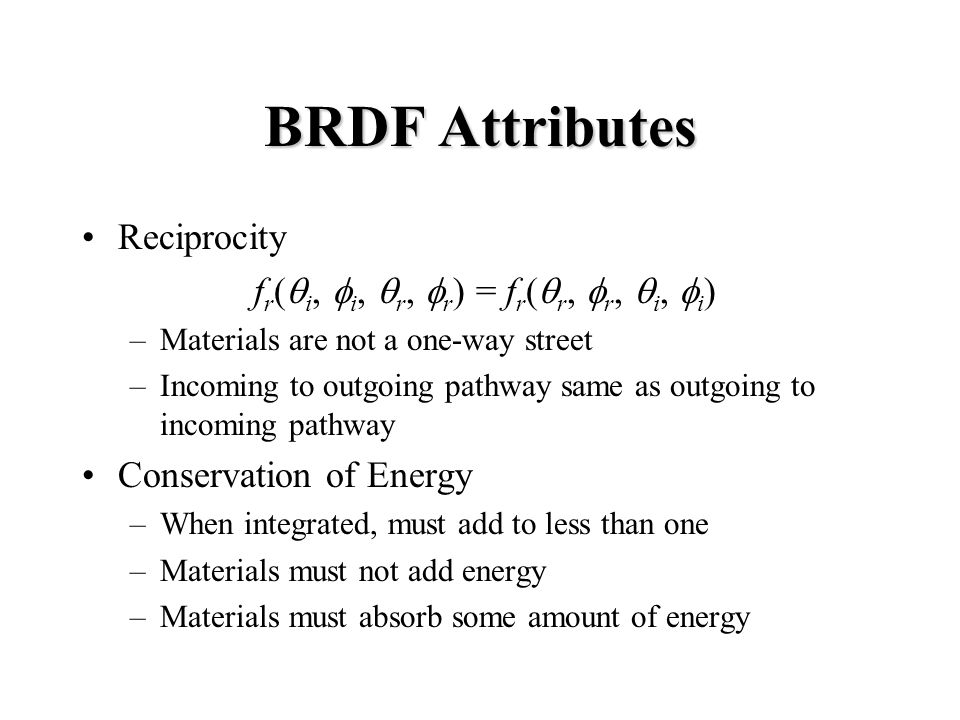 BRDF Attributes Reciprocity f r ( i, i, r, r ) = f r ( r, r, i, i ) –Materials are not a one-way street –Incoming to outgoing pathway same as outgoing