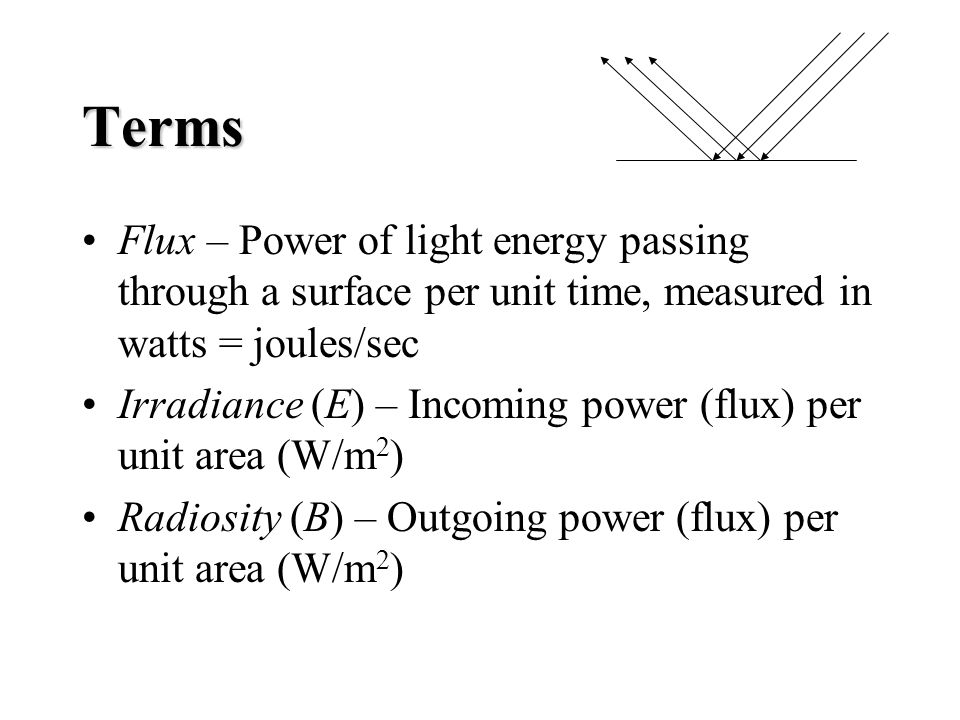 Terms Flux – Power of light energy passing through a surface per unit time, measured in watts = joules/sec Irradiance (E) – Incoming power (flux) per