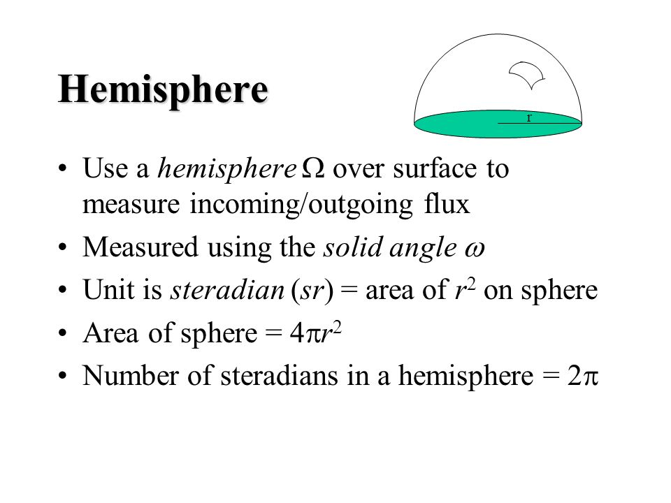 Hemisphere Use a hemisphere over surface to measure incoming/outgoing flux Measured using the solid angle Unit is steradian (sr) = area of r 2 on sphere Area of sphere = 4 r 2 Number of steradians in a hemisphere = 2 r