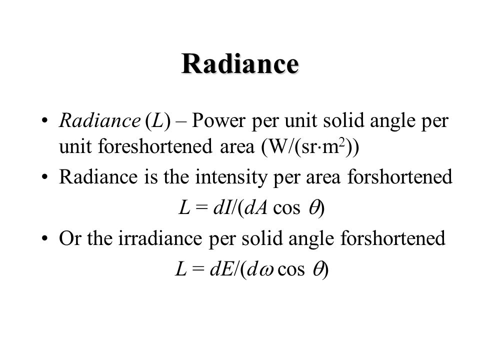 Radiance Radiance (L) – Power per unit solid angle per unit foreshortened area (W/(sr m 2 )) Radiance is the intensity per area forshortened L = dI/(d