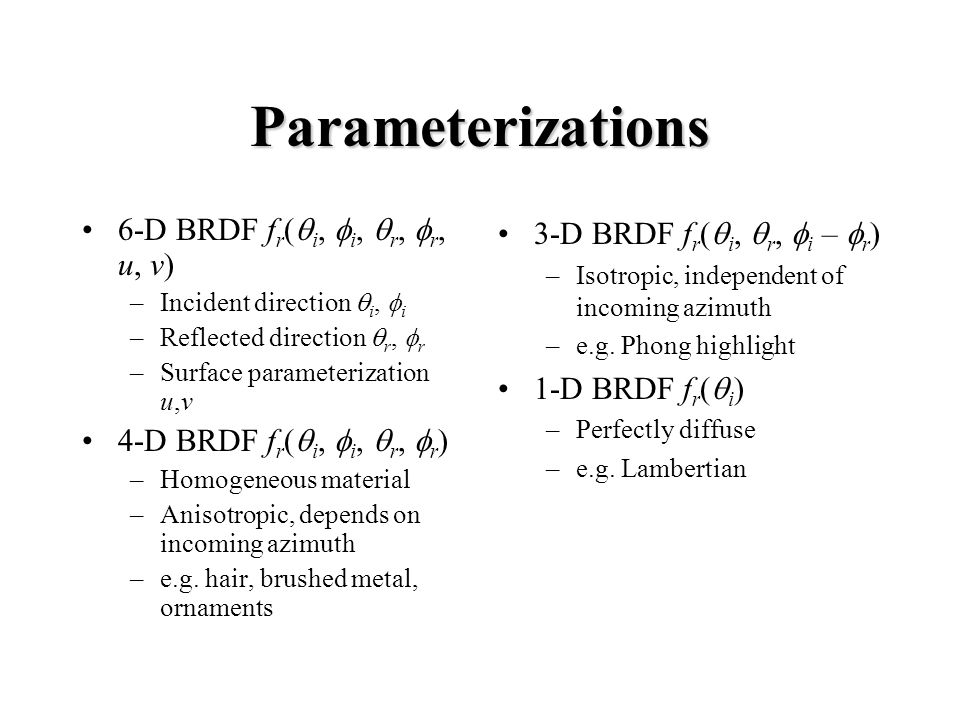 Parameterizations 6-D BRDF f r ( i, i, r, r, u, v) –Incident direction i, i –Reflected direction r, r –Surface parameterization u,v 4-D BRDF f r ( i,