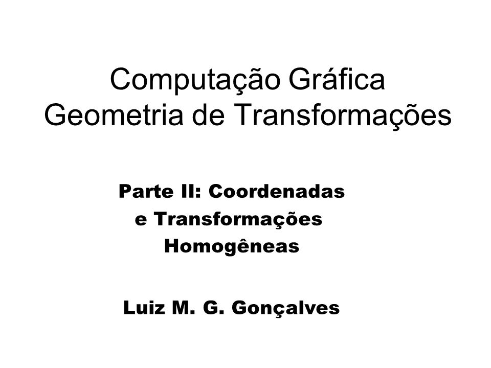 Computação Gráfica Geometria de Transformações Parte II: Coordenadas e Transformações Homogêneas Luiz M. G. Gonçalves
