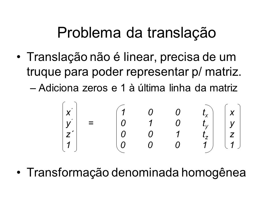 Problema da translação Translação não é linear, precisa de um truque para poder representar p/ matriz. –Adiciona zeros e 1 à última linha da matriz x