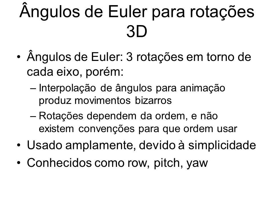 Ângulos de Euler para rotações 3D Ângulos de Euler: 3 rotações em torno de cada eixo, porém: –Interpolação de ângulos para animação produz movimentos