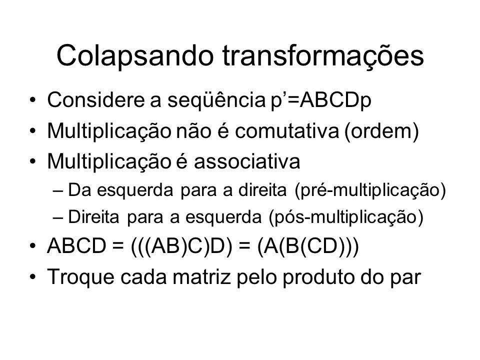 Colapsando transformações Considere a seqüência p=ABCDp Multiplicação não é comutativa (ordem) Multiplicação é associativa –Da esquerda para a direita
