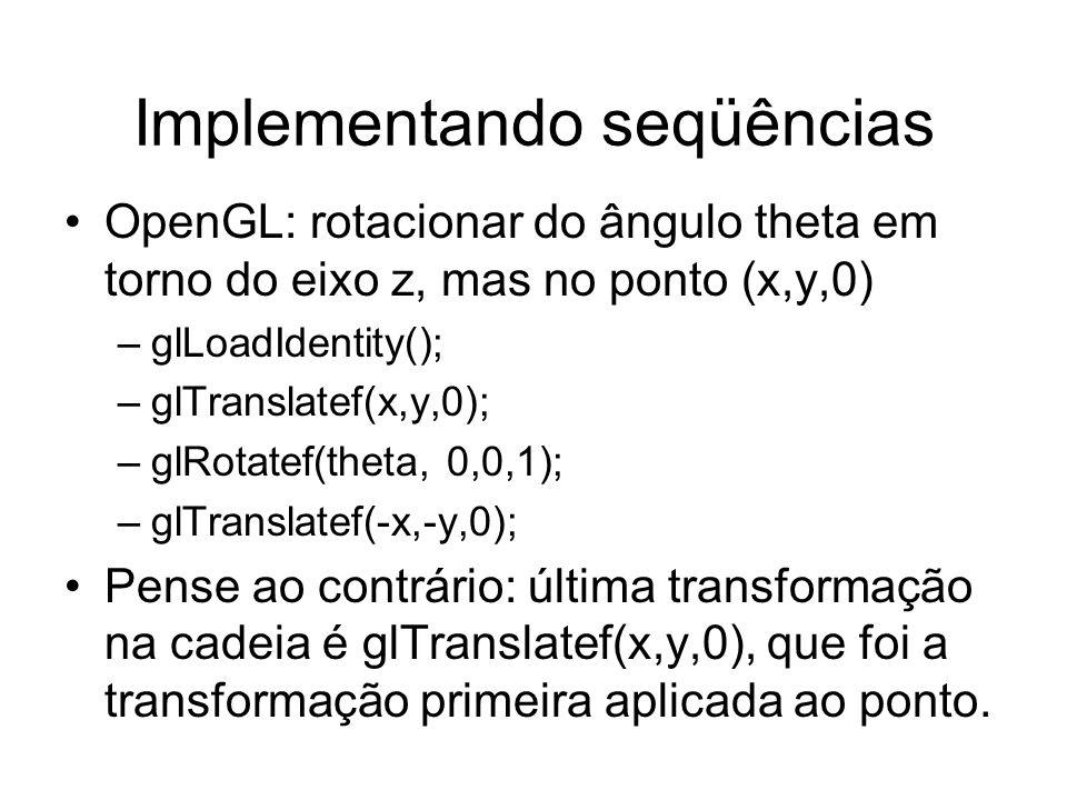 Implementando seqüências OpenGL: rotacionar do ângulo theta em torno do eixo z, mas no ponto (x,y,0) –glLoadIdentity(); –glTranslatef(x,y,0); –glRotat