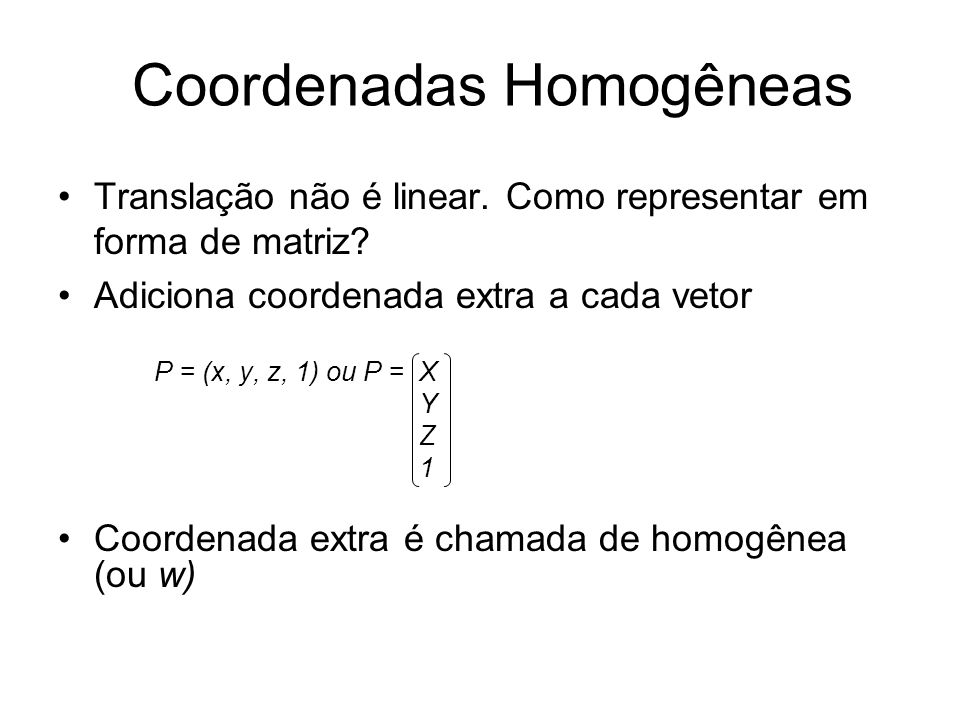 Translação não é linear. Como representar em forma de matriz? Adiciona coordenada extra a cada vetor P = (x, y, z, 1) ou P = X Y Z 1 Coordenada extra