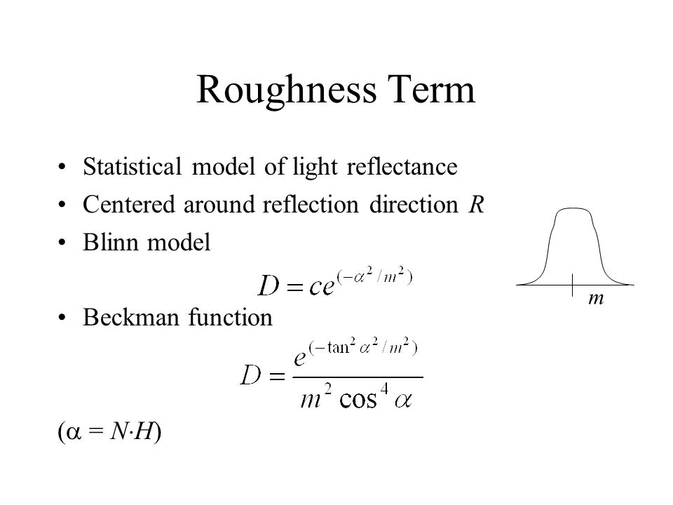 Roughness Term Statistical model of light reflectance Centered around reflection direction R Blinn model Beckman function = N H) m