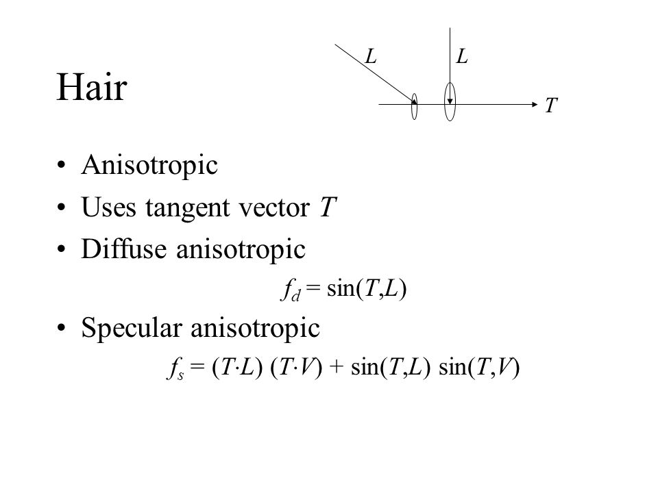 Hair Anisotropic Uses tangent vector T Diffuse anisotropic f d = sin(T,L) Specular anisotropic f s = (T L) (T V) + sin(T,L) sin(T,V) T LL