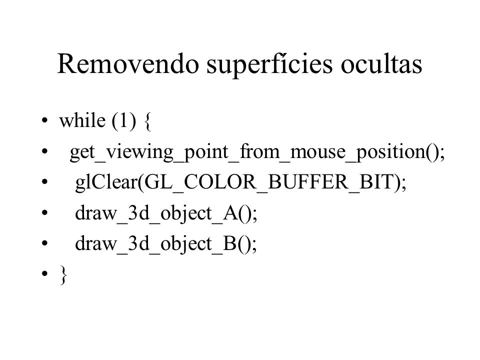 Removendo superfícies ocultas while (1) { get_viewing_point_from_mouse_position(); glClear(GL_COLOR_BUFFER_BIT); draw_3d_object_A(); draw_3d_object_B(