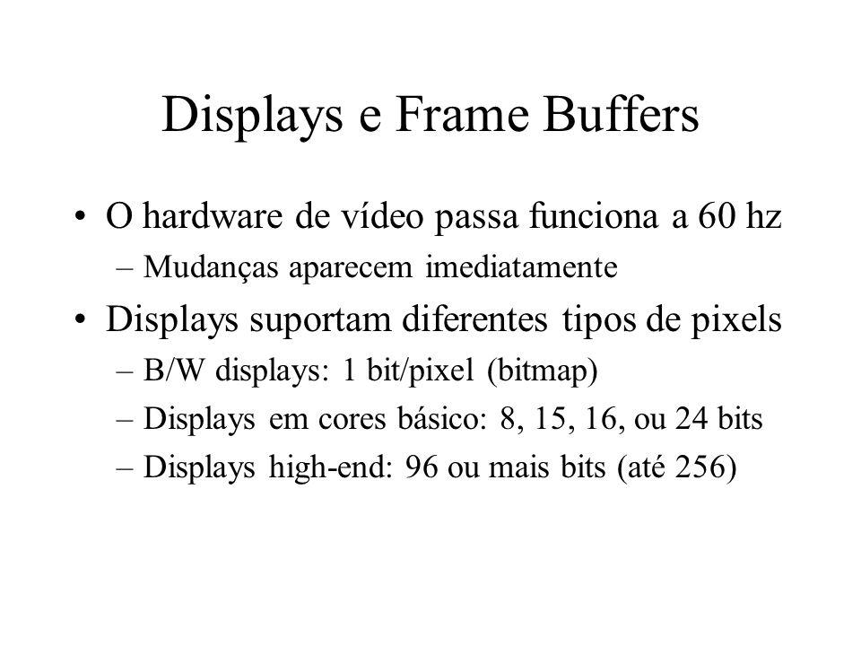 Displays e Frame Buffers O hardware de vídeo passa funciona a 60 hz –Mudanças aparecem imediatamente Displays suportam diferentes tipos de pixels –B/W