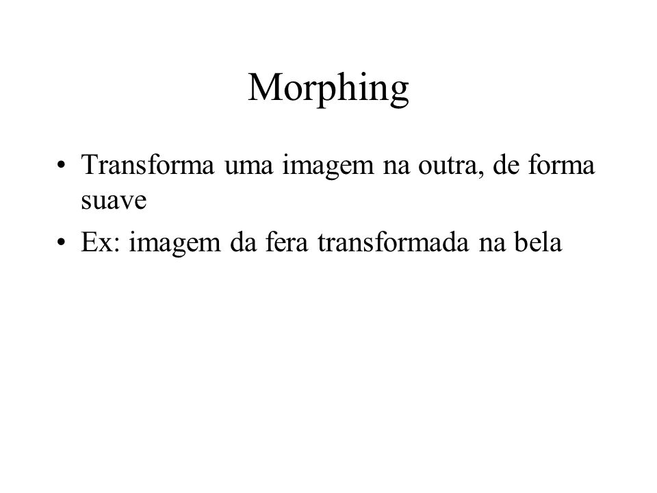 Morphing Transforma uma imagem na outra, de forma suave Ex: imagem da fera transformada na bela