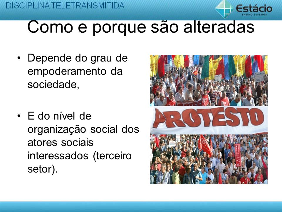 Como e porque são alteradas Depende do grau de empoderamento da sociedade, E do nível de organização social dos atores sociais interessados (terceiro setor).