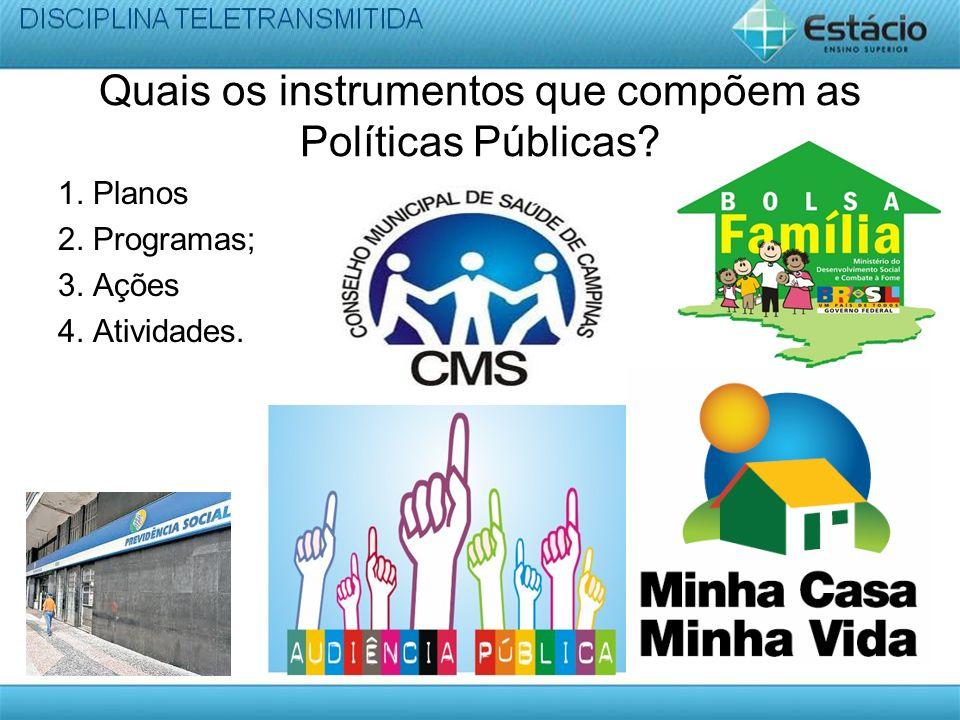 Quais os instrumentos que compõem as Políticas Públicas? 1. Planos 2. Programas; 3. Ações 4. Atividades.