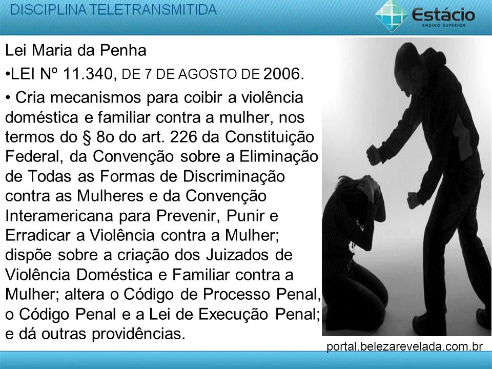 Lei Maria da Penha LEI Nº 11.340, DE 7 DE AGOSTO DE 2006. Cria mecanismos para coibir a violência doméstica e familiar contra a mulher, nos termos do