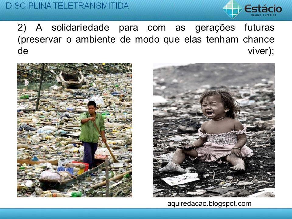 2) A solidariedade para com as gerações futuras (preservar o ambiente de modo que elas tenham chance de viver); aquiredacao.blogspot.com
