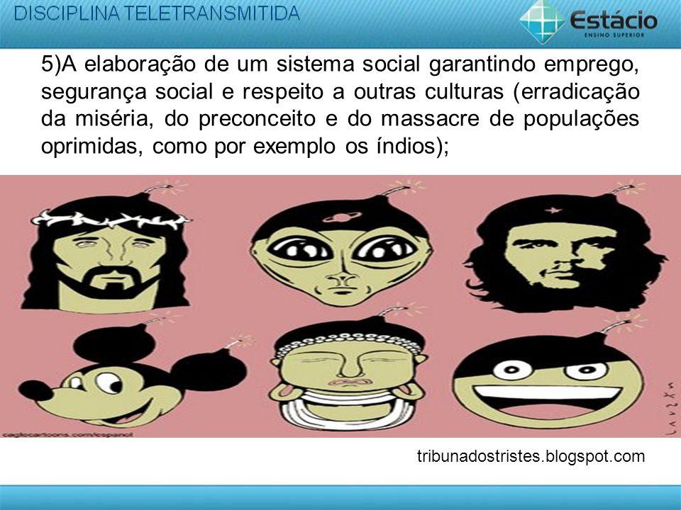 5)A elaboração de um sistema social garantindo emprego, segurança social e respeito a outras culturas (erradicação da miséria, do preconceito e do mas