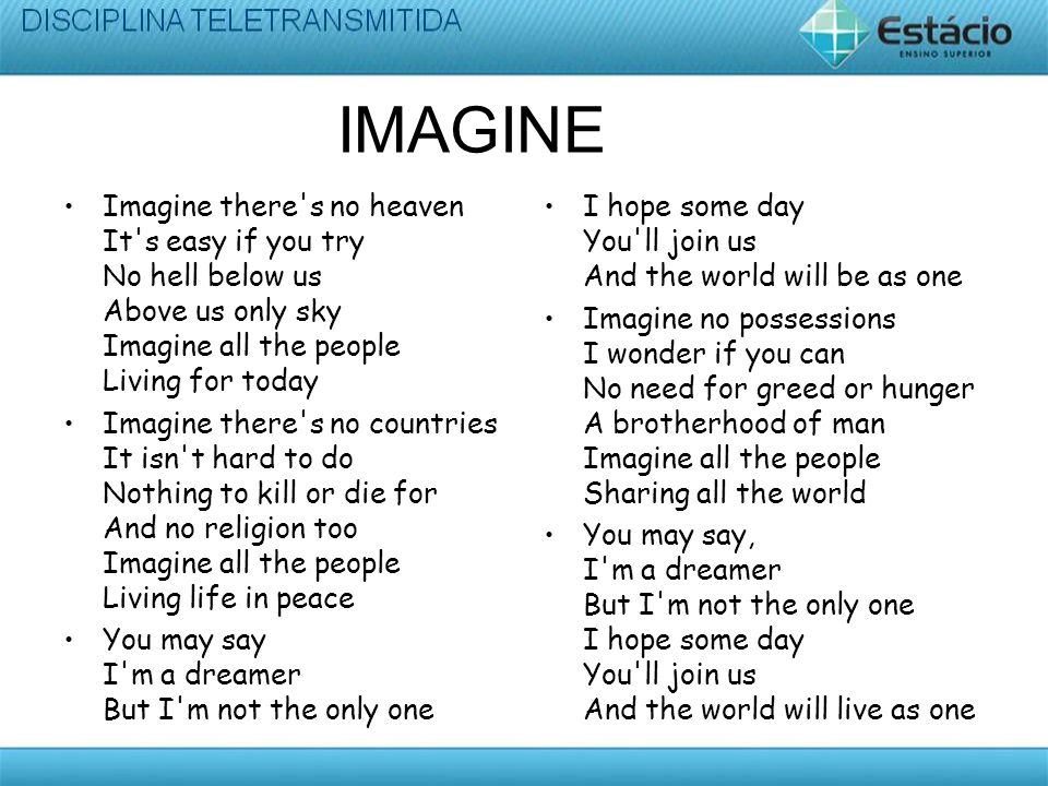 IMAGINE Imagine there s no heaven It s easy if you try No hell below us Above us only sky Imagine all the people Living for today Imagine there s no countries It isn t hard to do Nothing to kill or die for And no religion too Imagine all the people Living life in peace You may say I m a dreamer But I m not the only one I hope some day You ll join us And the world will be as one Imagine no possessions I wonder if you can No need for greed or hunger A brotherhood of man Imagine all the people Sharing all the world You may say, I m a dreamer But I m not the only one I hope some day You ll join us And the world will live as one