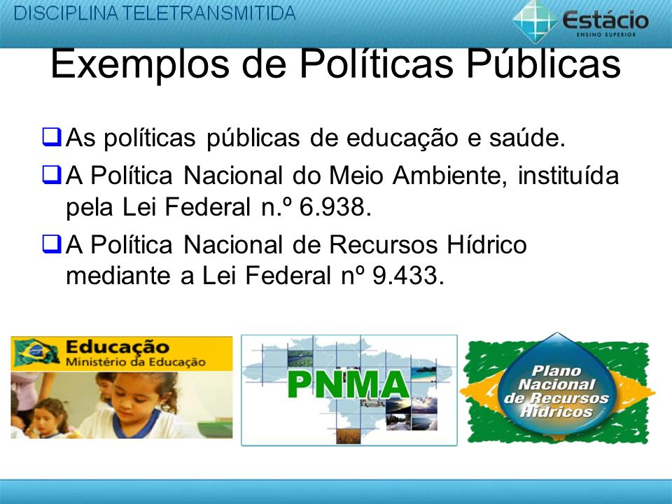 Exemplos de Políticas Públicas As políticas públicas de educação e saúde. A Política Nacional do Meio Ambiente, instituída pela Lei Federal n.º 6.938.