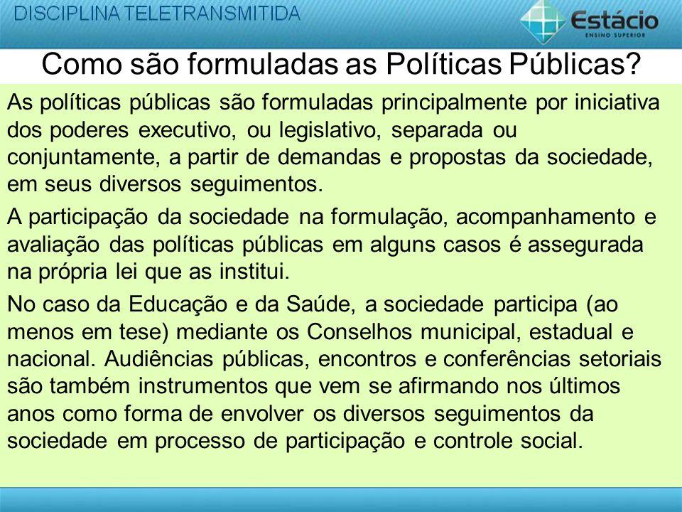 Como são formuladas as Políticas Públicas? As políticas públicas são formuladas principalmente por iniciativa dos poderes executivo, ou legislativo, s