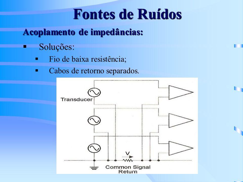 Fontes de Ruídos Soluções: Fio de baixa resistência; Cabos de retorno separados. Acoplamento de impedâncias: