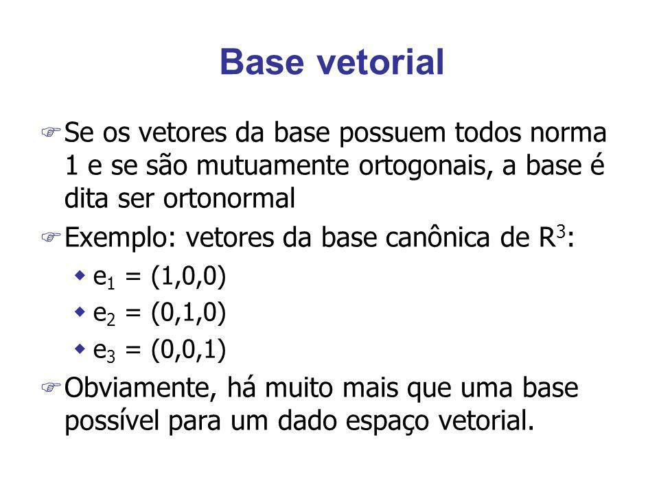 Base vetorial F Se os vetores da base possuem todos norma 1 e se são mutuamente ortogonais, a base é dita ser ortonormal F Exemplo: vetores da base ca