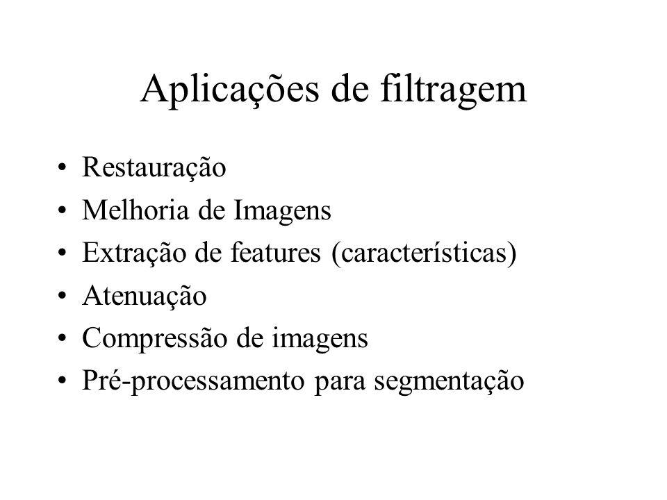 Aplicações de filtragem Restauração Melhoria de Imagens Extração de features (características) Atenuação Compressão de imagens Pré-processamento para segmentação