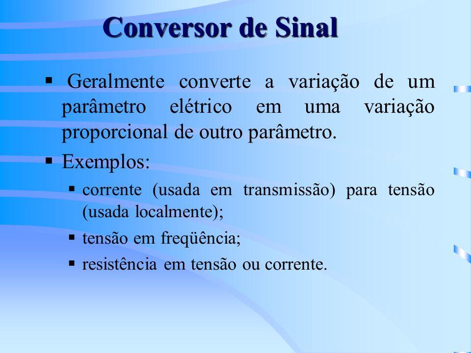 Conversor de Sinal Geralmente converte a variação de um parâmetro elétrico em uma variação proporcional de outro parâmetro. Exemplos: corrente (usada