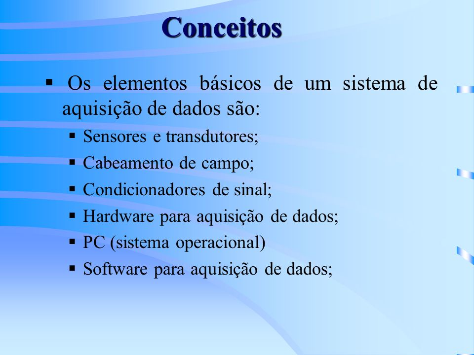 Conceitos Os elementos básicos de um sistema de aquisição de dados são: Sensores e transdutores; Cabeamento de campo; Condicionadores de sinal; Hardwa