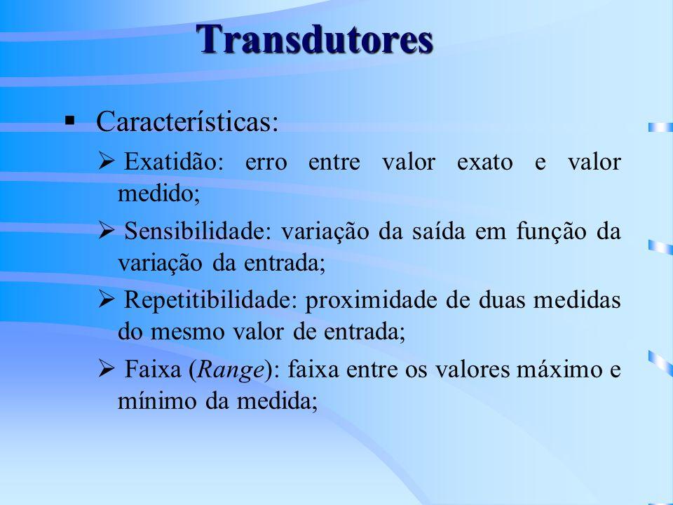 Transdutores Características: Exatidão: erro entre valor exato e valor medido; Sensibilidade: variação da saída em função da variação da entrada; Repe