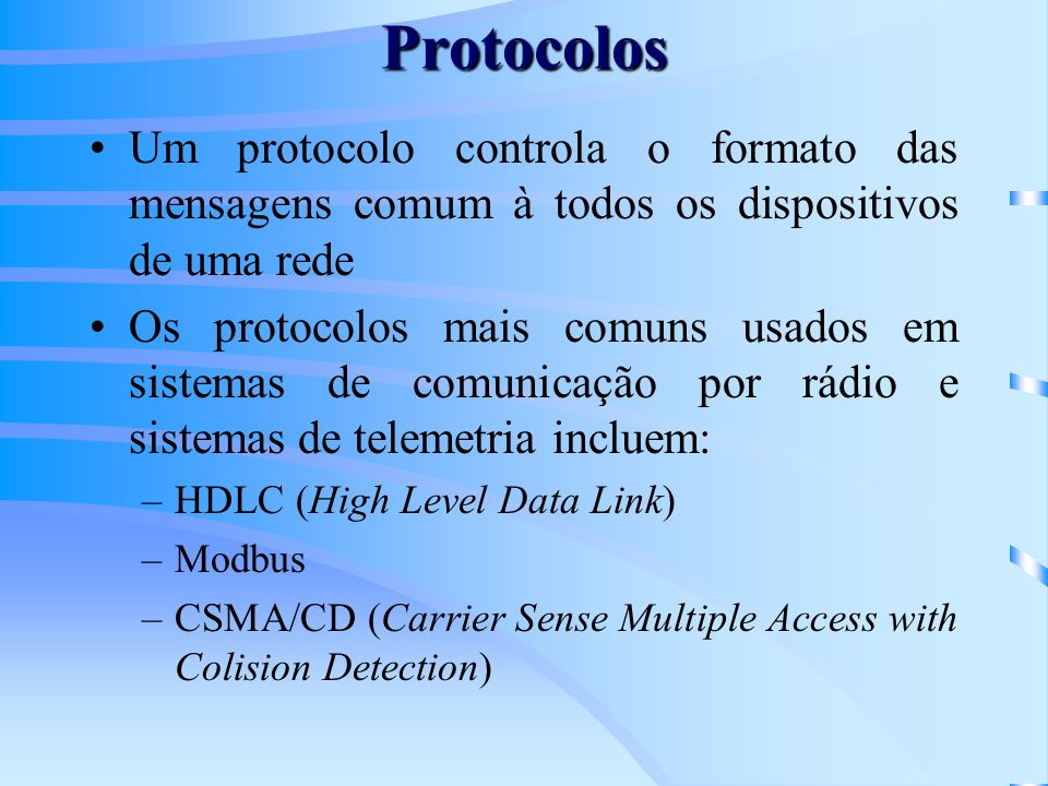 Protocolos Um protocolo controla o formato das mensagens comum à todos os dispositivos de uma rede Os protocolos mais comuns usados em sistemas de comunicação por rádio e sistemas de telemetria incluem: –HDLC (High Level Data Link) –Modbus –CSMA/CD (Carrier Sense Multiple Access with Colision Detection)