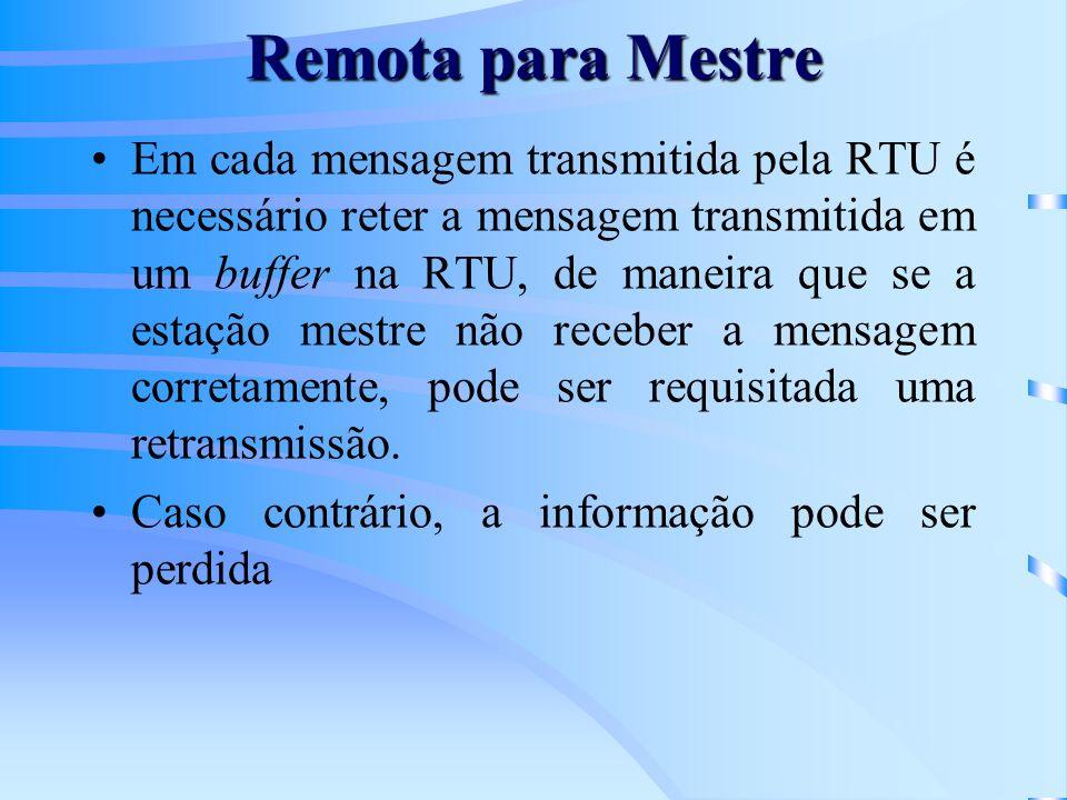 Remota para Mestre Em cada mensagem transmitida pela RTU é necessário reter a mensagem transmitida em um buffer na RTU, de maneira que se a estação mestre não receber a mensagem corretamente, pode ser requisitada uma retransmissão.