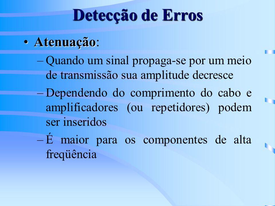 Detecção de Erros AtenuaçãoAtenuação: –Quando um sinal propaga-se por um meio de transmissão sua amplitude decresce –Dependendo do comprimento do cabo e amplificadores (ou repetidores) podem ser inseridos –É maior para os componentes de alta freqüência