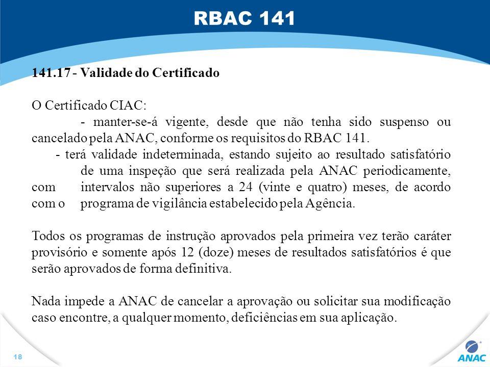 RBAC 141 18 141.17 - Validade do Certificado O Certificado CIAC: - manter-se-á vigente, desde que não tenha sido suspenso ou cancelado pela ANAC, conf