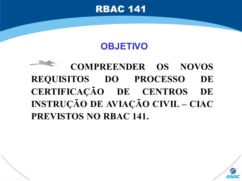 OBJETIVO COMPREENDER OS NOVOS REQUISITOS DO PROCESSO DE CERTIFICAÇÃO DE CENTROS DE INSTRUÇÃO DE AVIAÇÃO CIVIL – CIAC PREVISTOS NO RBAC 141. RBAC 141