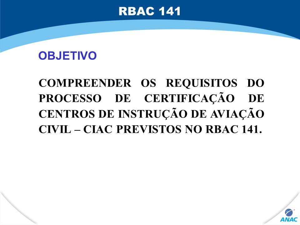 OBJETIVO COMPREENDER OS REQUISITOS DO PROCESSO DE CERTIFICAÇÃO DE CENTROS DE INSTRUÇÃO DE AVIAÇÃO CIVIL – CIAC PREVISTOS NO RBAC 141. RBAC 141