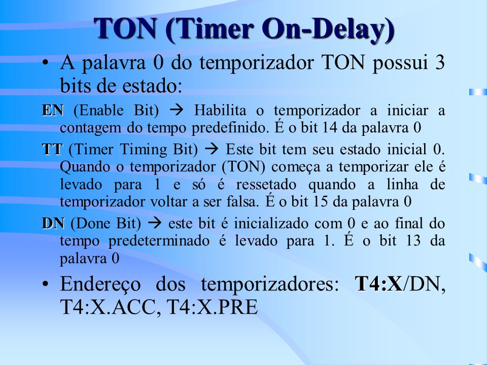 TON (Timer On-Delay) A palavra 0 do temporizador TON possui 3 bits de estado: EN EN (Enable Bit) Habilita o temporizador a iniciar a contagem do tempo