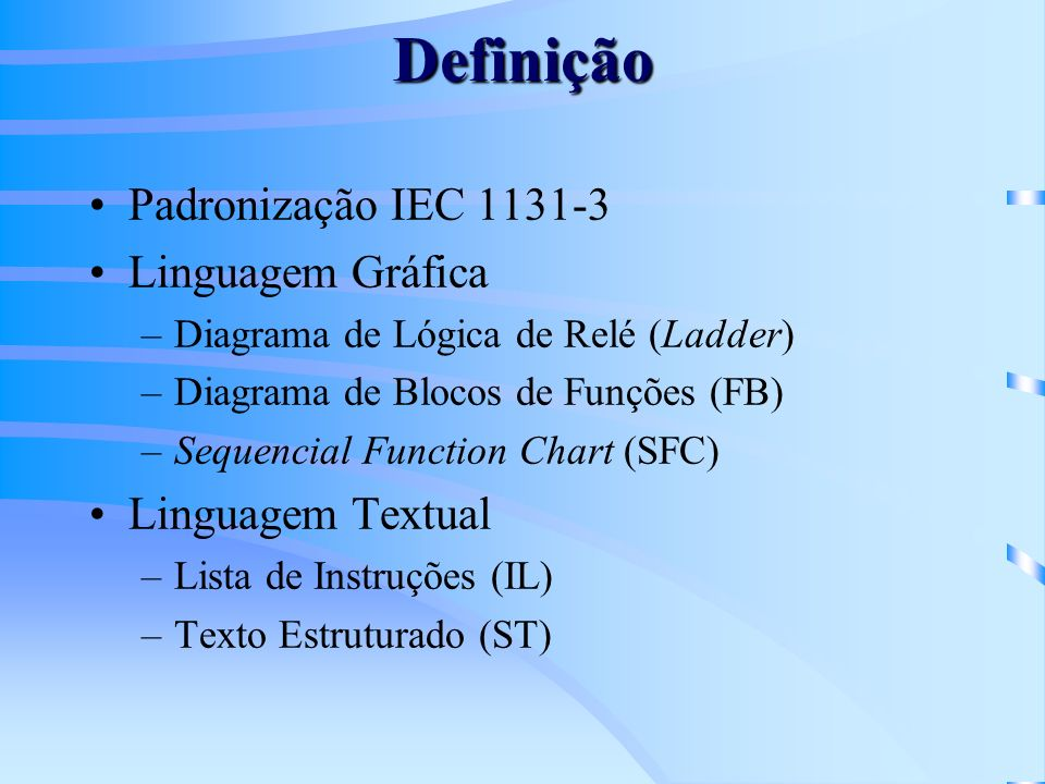 Definição Padronização IEC 1131-3 Linguagem Gráfica –Diagrama de Lógica de Relé (Ladder) –Diagrama de Blocos de Funções (FB) –Sequencial Function Char