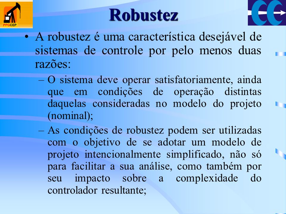 Robustez Um sistema de controle é robusto quando: –Apresenta baixa sensibilidade; –É estável sobre uma faixa de variação de parâmetros; –O desempenho continua a atender as especificações na presença de uma conjunto de mudanças de parâmetros.