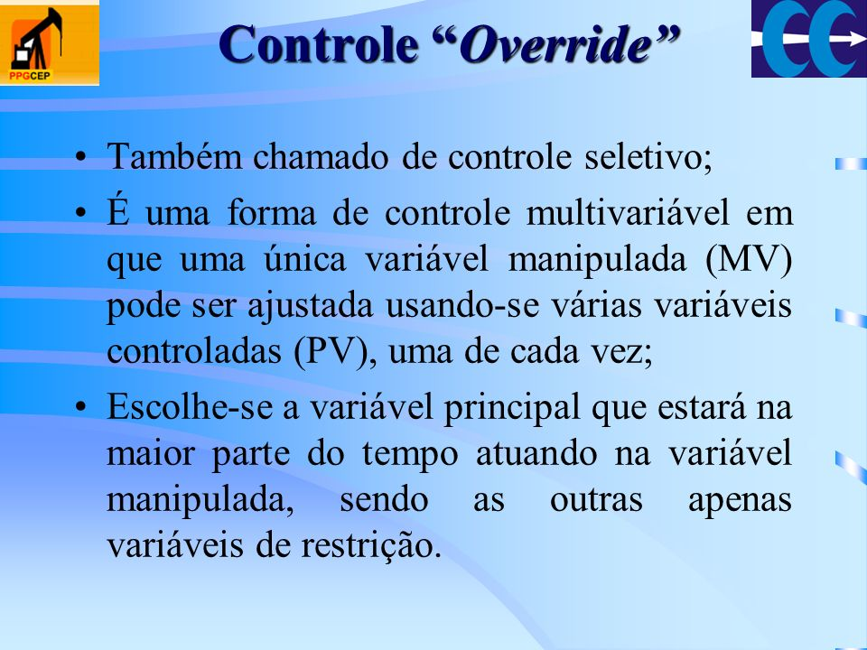 Controle Override Também chamado de controle seletivo; É uma forma de controle multivariável em que uma única variável manipulada (MV) pode ser ajusta